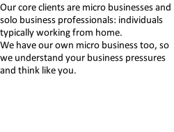 Our core clients are micro businesses and solo business professionals: individuals typically working from home.   We have our own micro business too, so we understand your business pressures and think like you.